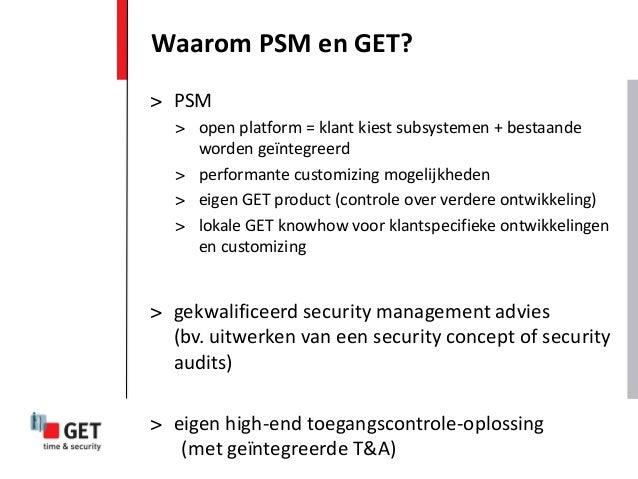 Waarom PSM en GET?> PSM  > open platform = klant kiest subsystemen + bestaande    worden geïntegreerd  > performante custo...