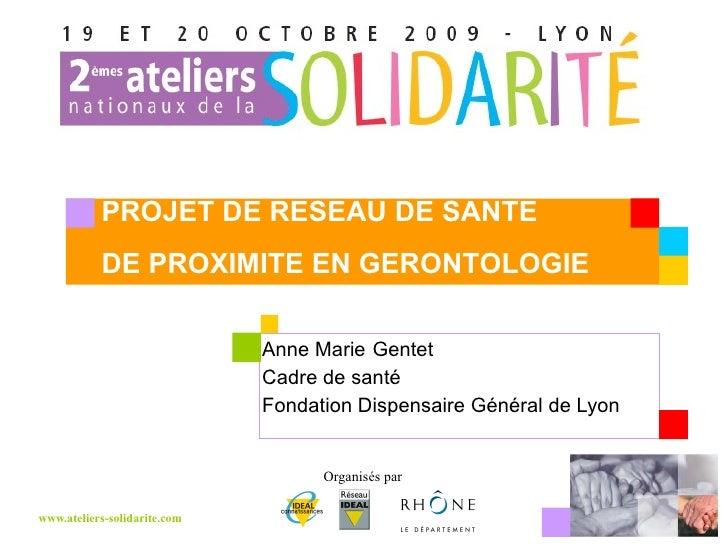 Anne Marie   Gentet Cadre de santé Fondation Dispensaire Général de Lyon PROJET DE RESEAU DE SANTE  DE PROXIMITE EN GERONT...
