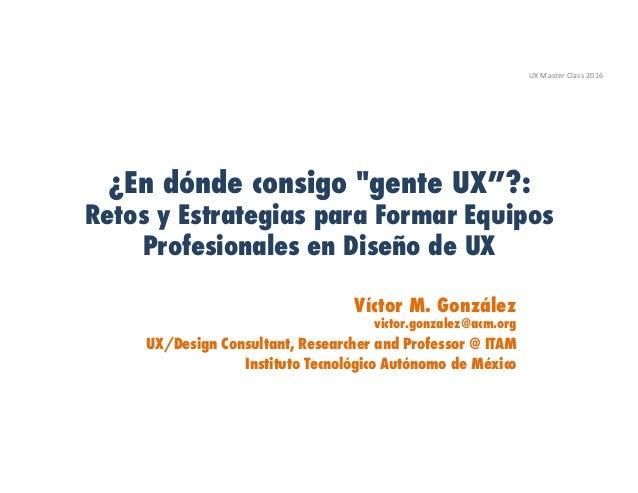 """¿En dónde consigo """"gente UX""""?: Retos y Estrategias para Formar Equipos Profesionales en Diseño de UX Víctor M. González vi..."""