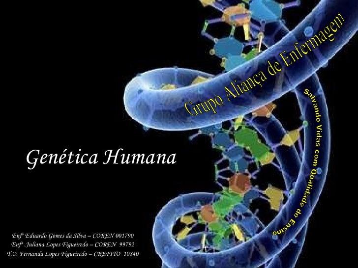 Genética Humana  Enfº Eduardo Gomes da Silva – COREN 001790 Enfª .Juliana Lopes Figueiredo – COREN  99792 T.O. Fernanda Lo...