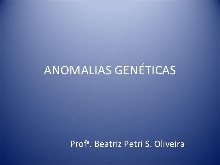 ANOMALIAS GENÉTICAS Prof a . Beatriz Petri S. Oliveira
