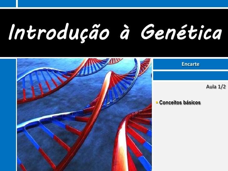 Introdução à Genética                         Encarte                                    Aula 1/2               Conceitos...