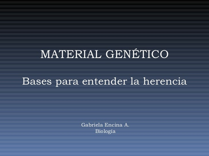 MATERIAL GENÉTICOBases para entender la herencia           Gabriela Encina A.                Biología