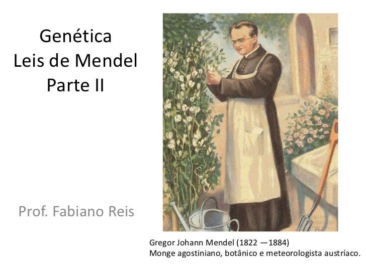Genética Leis de MendelParte II<br />Prof. Fabiano Reis<br />Gregor Johann Mendel (1822 —1884) <br />Monge agostiniano, bo...