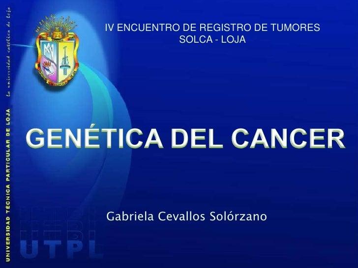 IV ENCUENTRO DE REGISTRO DE TUMORES<br />SOLCA - LOJA<br />GENÉTICA DEL CANCER<br />Gabriela Cevallos Solórzano<br />