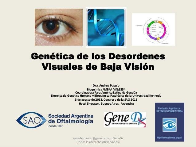 Genética de los Desordenes Visuales de Baja Visión Dra. Andrea Puppio Bioquímica /MBA/ MN:8354 Coordinadora Para América L...