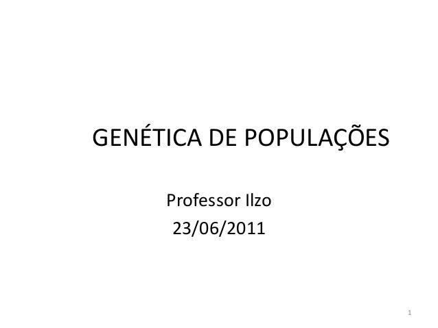 GENÉTICA DE POPULAÇÕES     Professor Ilzo      23/06/2011                         1