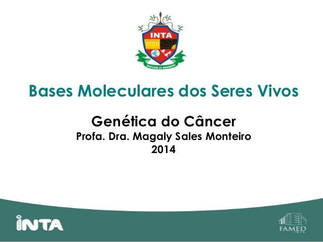 Bases Moleculares dos Seres Vivos Genética do Câncer Profa. Dra. Magaly Sales Monteiro 2014
