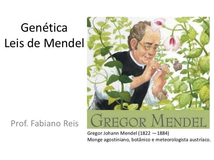 Genética Leis de Mendel<br />Prof. Fabiano Reis<br />Gregor Johann Mendel (1822 —1884) <br />Monge agostiniano, botânico e...