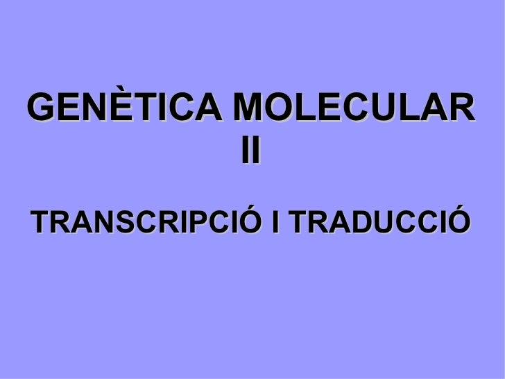 GENÈTICA MOLECULAR II TRANSCRIPCIÓ I TRADUCCIÓ