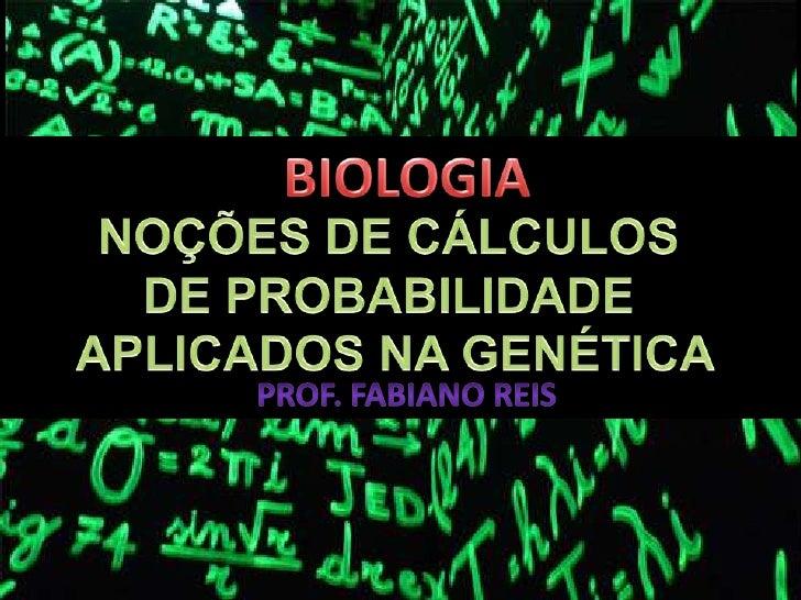 BIOLOGIA<br />NOÇÕES DE CÁLCULOS <br />DE PROBABILIDADE <br />APLICADOS NA GENÉTICA<br />Prof. Fabiano reis<br />