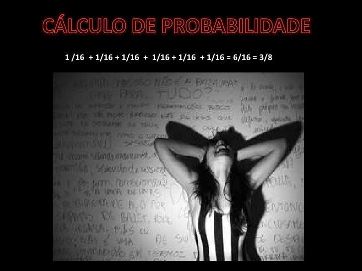 CÁLCULO DE PROBABILIDADE<br />1 /16  + 1/16 + 1/16  +  1/16 + 1/16  + 1/16 = 6/16 = 3/8<br />