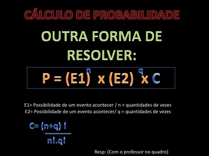 CÁLCULO DE PROBABILIDADE<br />OUTRA FORMA DE RESOLVER:<br />q<br />n<br />P = (E1)  x (E2)  x C<br />E1= Possibilidade de ...