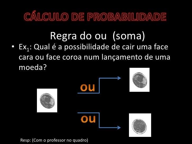 CÁLCULO DE PROBABILIDADE<br />Regra do ou  (soma)<br />Ex1: Qual é a possibilidade de cair uma face cara ou face coroa num...