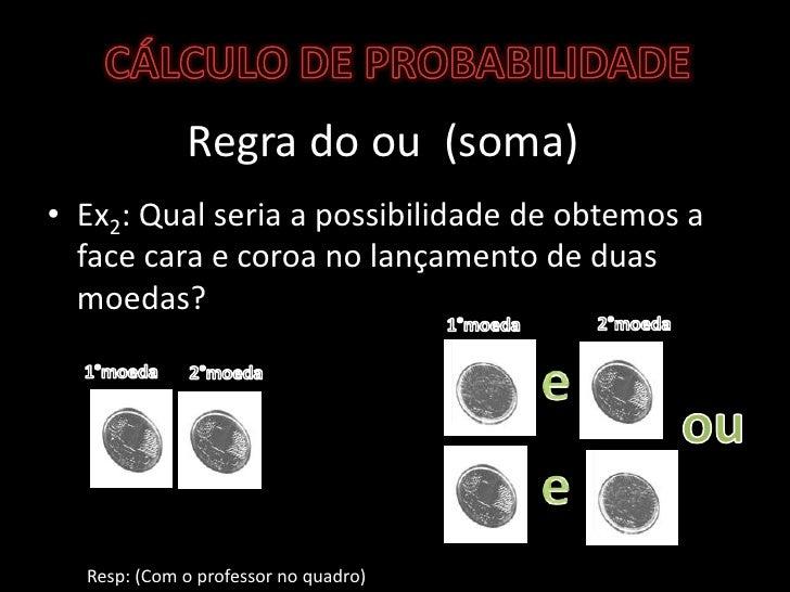 Regra do ou  (soma)<br />Ex2: Qual seria a possibilidade de obtemos a face cara e coroa no lançamento de duas moedas? <br ...