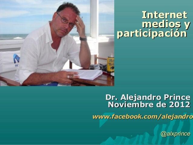 Internet           medios y      participación   Dr. Alejandro Prince   Noviembre de 2012www.facebook.com/alejandro.www.fa...