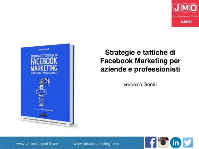 www.veronicagentili.com www.gliscomarketing.com Strategie e tattiche di Facebook Marketing per aziende e professionisti Ve...