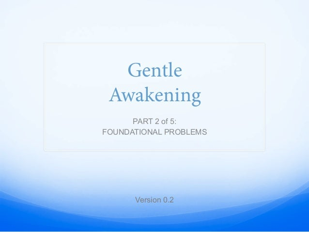 Gentle Awakening PART 2 of 5: FOUNDATIONAL PROBLEMS Version 0.2