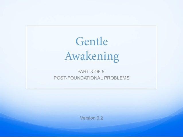 Gentle Awakening PART 3 OF 5: POST-FOUNDATIONAL PROBLEMS Version 0.2