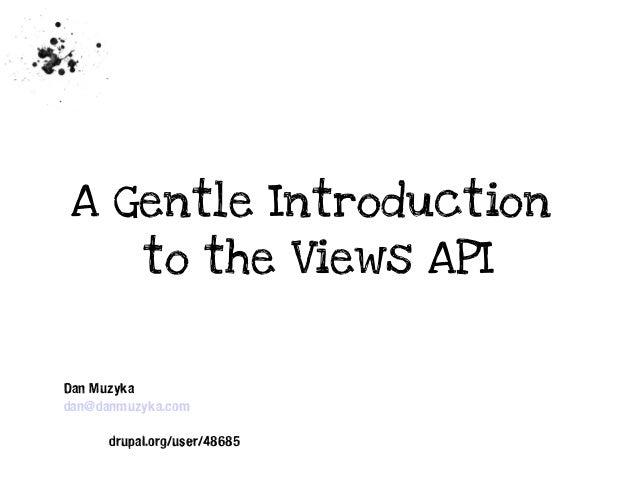 A Gentle Introduction to the Views API  Dan Muzyka dan@danmuzyka.com drupal.org/user/48685