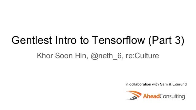 Gentlest Intro to Tensorflow (Part 3) Khor Soon Hin, @neth_6, re:Culture In collaboration with Sam & Edmund