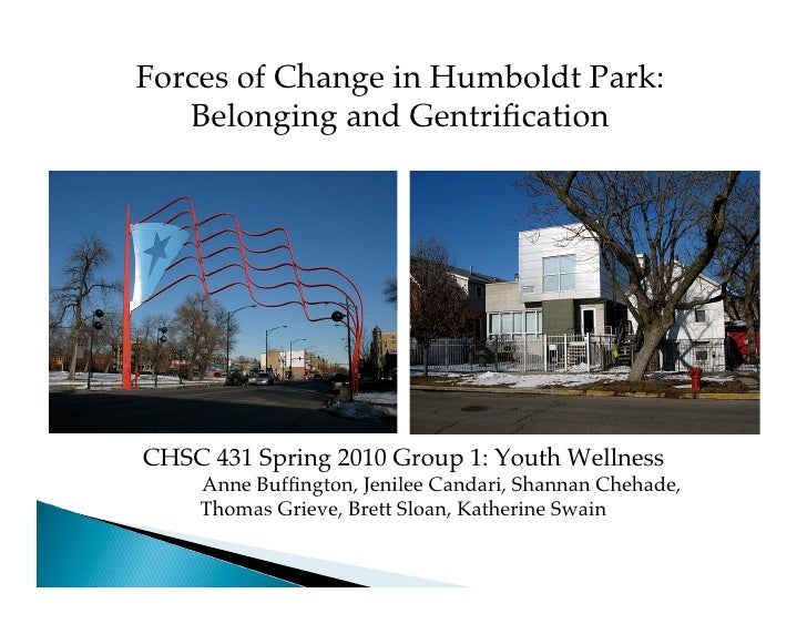 Forces of Change in Humboldt Park:    Belonging and Gentrification     CHSC 431 Spring 2010 Group 1: Youth Wellness     Ann...