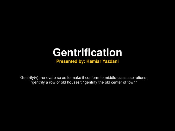 Gentrification                     Presented by: Kamiar YazdaniGentrify(v): renovate so as to make it conform to middle-cl...