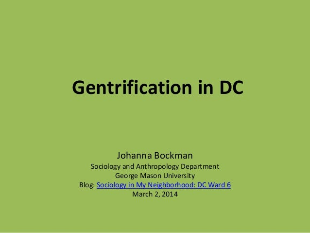 Gentrification in DC Johanna Bockman Sociology and Anthropology Department George Mason University Blog: Sociology in My N...