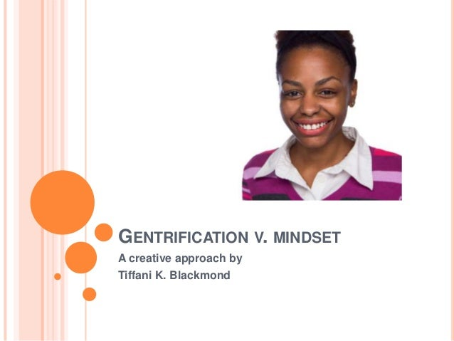 GENTRIFICATION V. MINDSET A creative approach by Tiffani K. Blackmond
