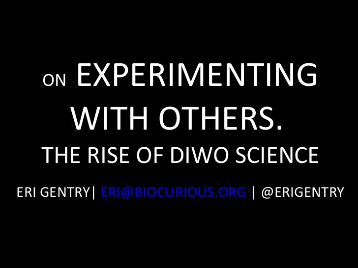 ON  EXPERIMENTING WITH OTHERS.  THE RISE OF DIWO SCIENCE ERI GENTRY|  [email_address]  | @ERIGENTRY