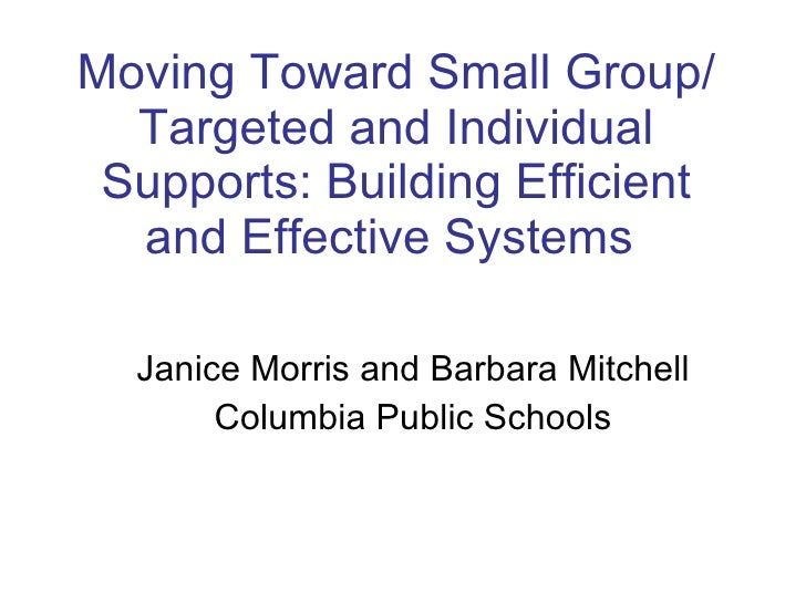 Moving Toward Small Group/ Targeted and Individual Supports: Building Efficient and Effective Systems  Janice Morris and B...