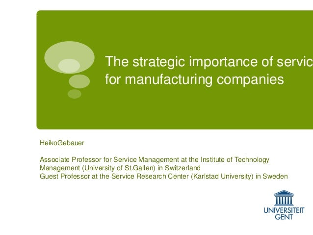 The strategic importance of servic for manufacturing companies  HeikoGebauer Associate Professor for Service Management at...