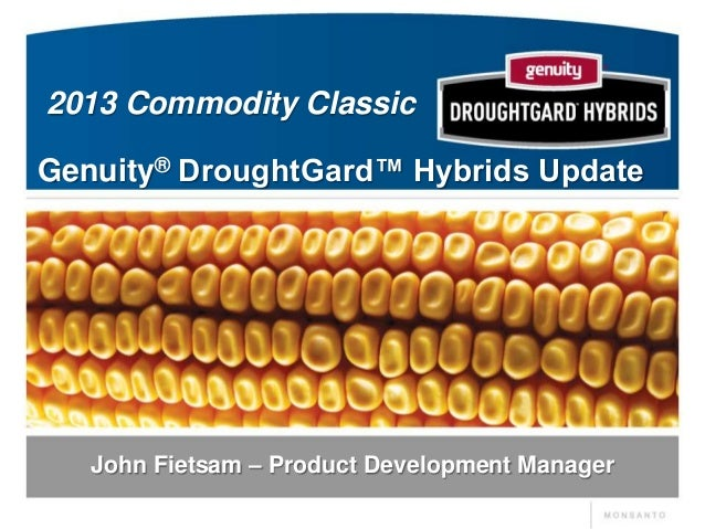 2013 Commodity ClassicGenuity® DroughtGard™ Hybrids Update   John Fietsam – Product Development Manager