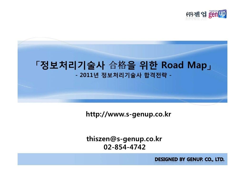 「정보처리기술사 合格을 위한 Road Map」      - 2011년 정보처리기술사 합격전략 -            http://www.s-genup.co.kr          thiszen@s-genup.co.kr  ...