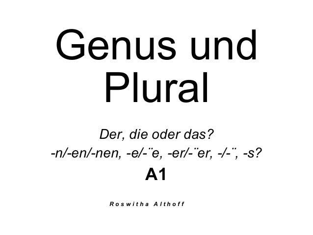 Genus und Plural Der, die oder das? -n/-en/-nen, -e/-¨e, -er/-¨er, -/-¨, -s? A1 R o s w i t h a A l t h o f f