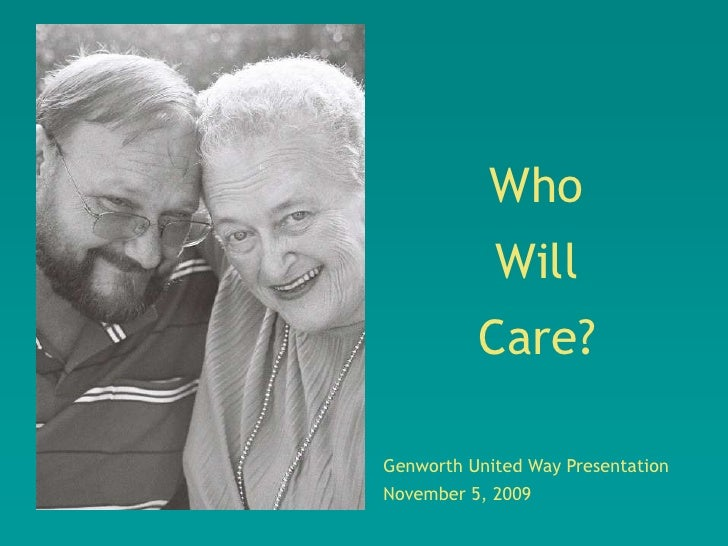 Who             Will           Care?  Genworth United Way Presentation November 5, 2009