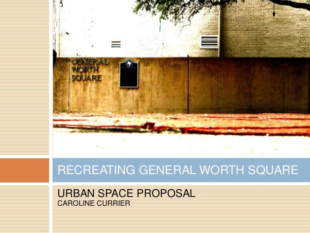 RECREATING GENERAL WORTH SQUARE URBAN SPACE PROPOSAL CAROLINE CURRIER