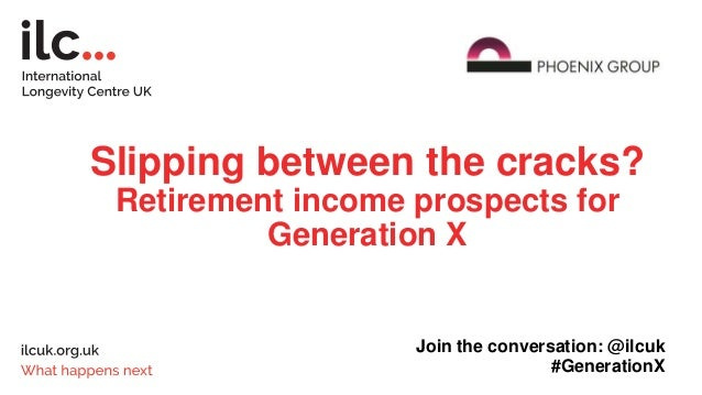 Slipping between the cracks? Retirement income prospects for Generation X Join the conversation: @ilcuk #GenerationX