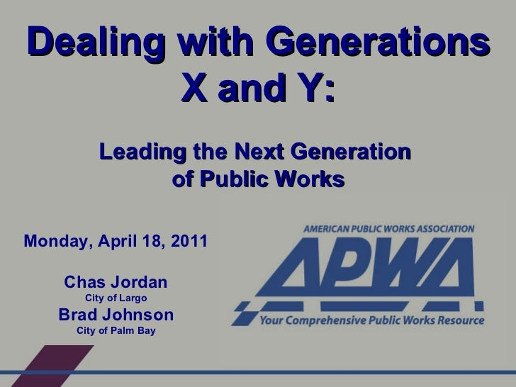 Dealing with Generations X and Y: Leading the Next Generation  of Public Works Monday, April 18, 2011 Chas Jordan City of ...