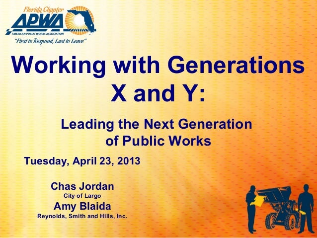 Working with Generations        X and Y:          Leading the Next Generation                of Public Works Tuesday, Apri...