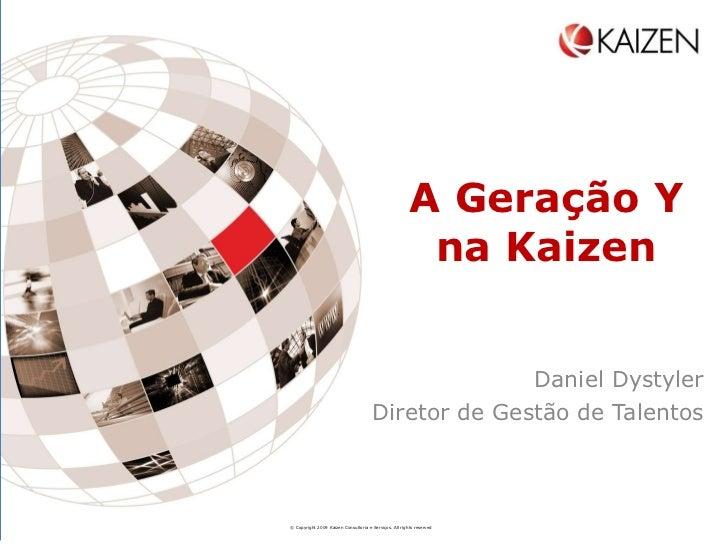 A Geração Y na Kaizen Daniel Dystyler Diretor de Gestão de Talentos © Copyright 2009 Kaizen Consultoria e Serviços. All ri...