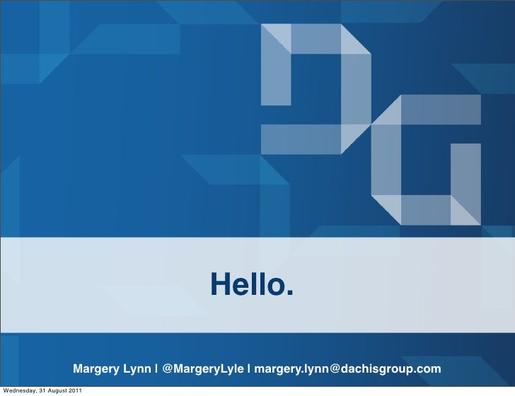 Hello.                     Margery Lynn | @MargeryLyle | margery.lynn@dachisgroup.comWednesday, 31 August 2011