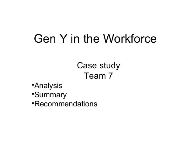 case analysis on gen y in the workforce essay A report prepared by the future of work this report makes a strong case for flexibility the entry of generation y into the workforce represents the.