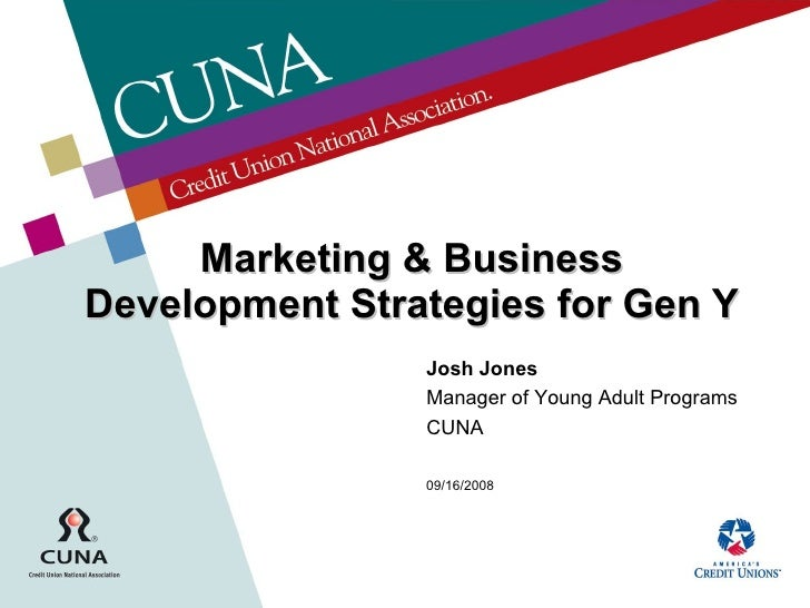 Marketing & Business Development Strategies for Gen Y Josh Jones Manager of Young Adult Programs CUNA 09/16/2008