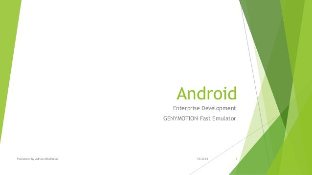 Presented by Adrian Mikeliunas Android Enterprise Development GENYMOTION Fast Emulator 10/2014 1