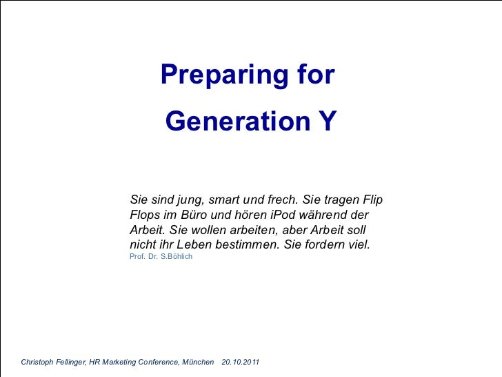 Preparing for  Generation Y Christoph Fellinger, HR Marketing Conference, München 20.10.2011 Sie sind jung, smart und frec...