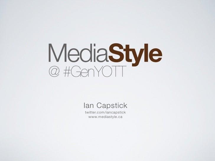 @ #GenYOTT      Ian Capstick     twitter.com/iancapstick       www.mediastyle.ca