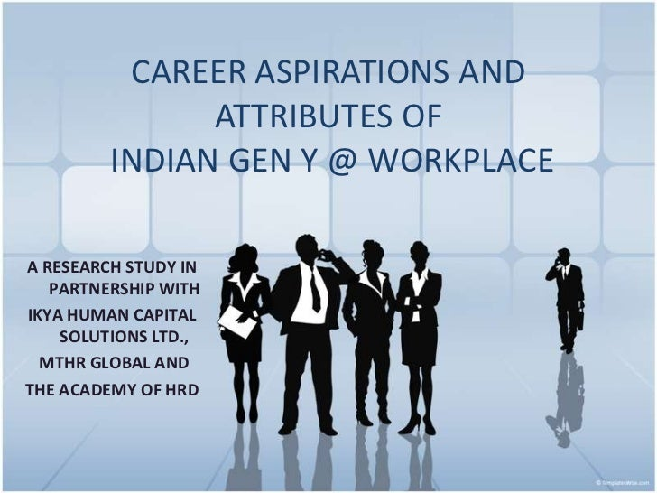 CAREER ASPIRATIONS AND               ATTRIBUTES OF         INDIAN GEN Y @ WORKPLACEA RESEARCH STUDY IN   PARTNERSHIP WITHI...