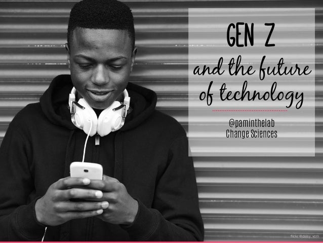 flickr @daisy_vcm Gen Z  and the future of technology @paminthelab Change Sciences