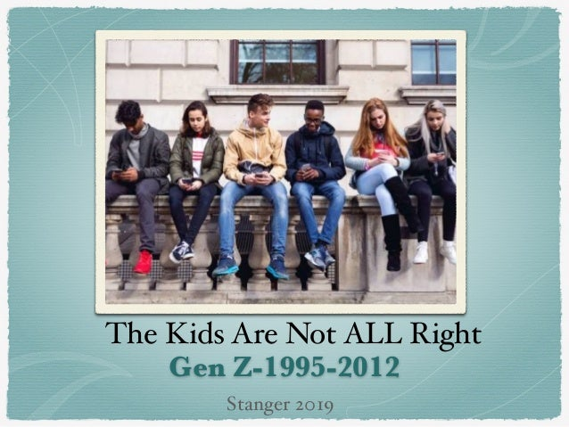 Gen Z-1995-2012 The Kids Are Not ALL Right Stanger 2019